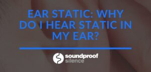 Ear Static_ Why Do I Hear Static in my Ear_