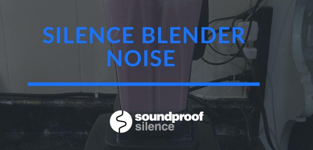 silence blender noise